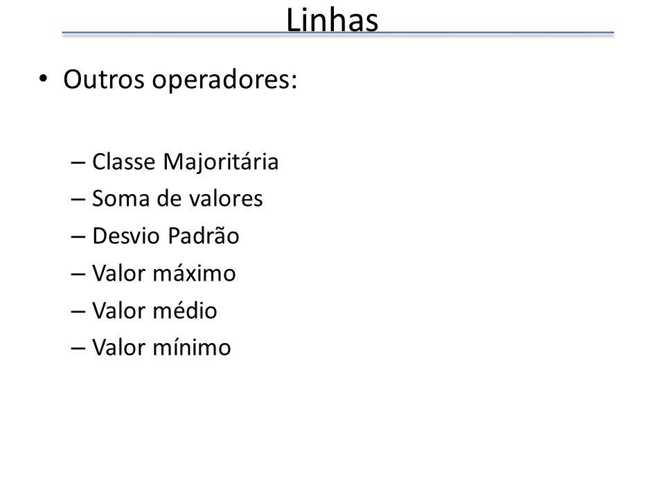 Linhas Outros operadores: – Classe Majoritária – Soma de valores – Desvio Padrão – Valor máximo – Valor médio – Valor mínimo