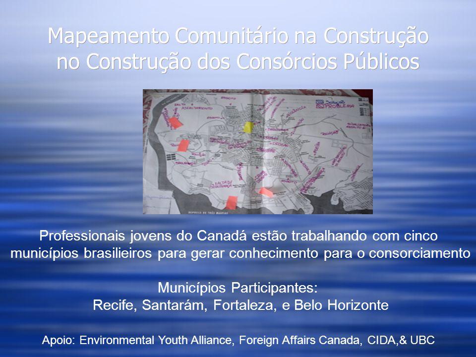 Mapeamento Comunitário na Construção no Construção dos Consórcios Públicos Professionais jovens do Canadá estão trabalhando com cinco municípios brasilieiros para gerar conhecimento para o consorciamento Municípios Participantes: Recife, Santarám, Fortaleza, e Belo Horizonte Apoio: Environmental Youth Alliance, Foreign Affairs Canada, CIDA,& UBC