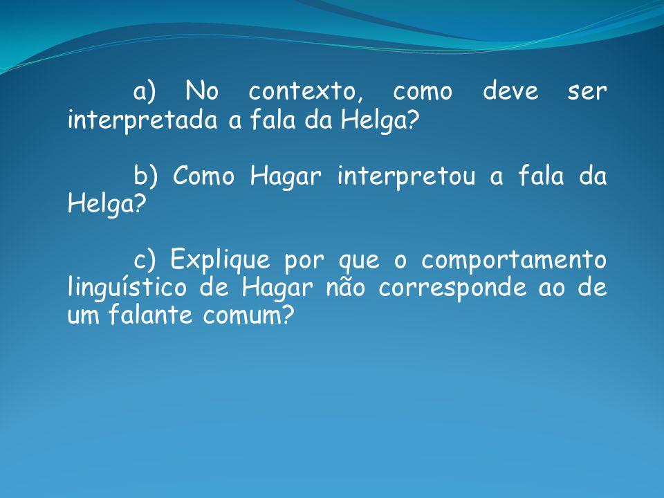 a) No contexto, como deve ser interpretada a fala da Helga? b) Como Hagar interpretou a fala da Helga? c) Explique por que o comportamento linguístico