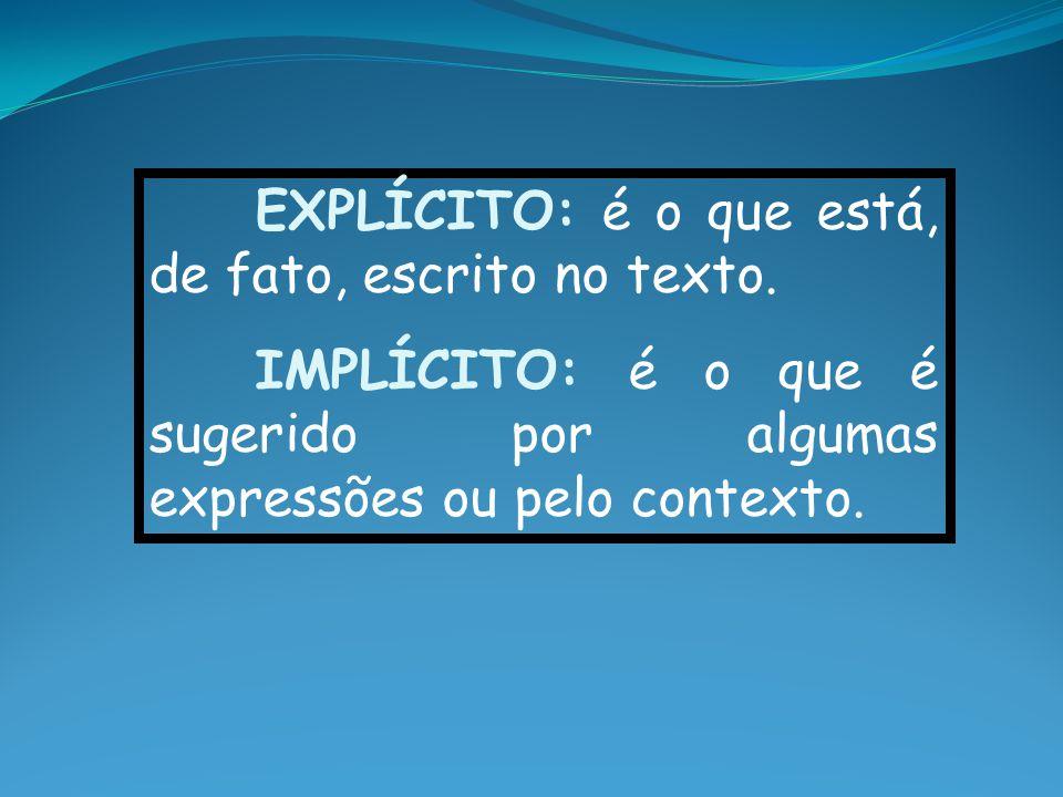 EXPLÍCITO: é o que está, de fato, escrito no texto. IMPLÍCITO: é o que é sugerido por algumas expressões ou pelo contexto.