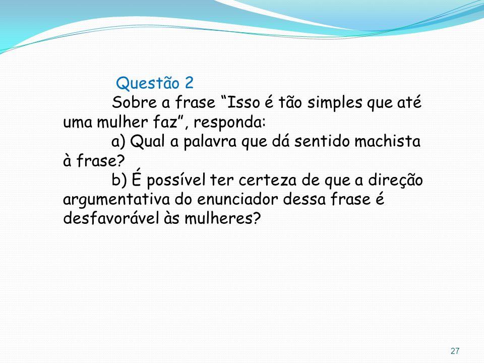 """Questão 2 Sobre a frase """"Isso é tão simples que até uma mulher faz"""", responda: a) Qual a palavra que dá sentido machista à frase? b) É possível ter ce"""