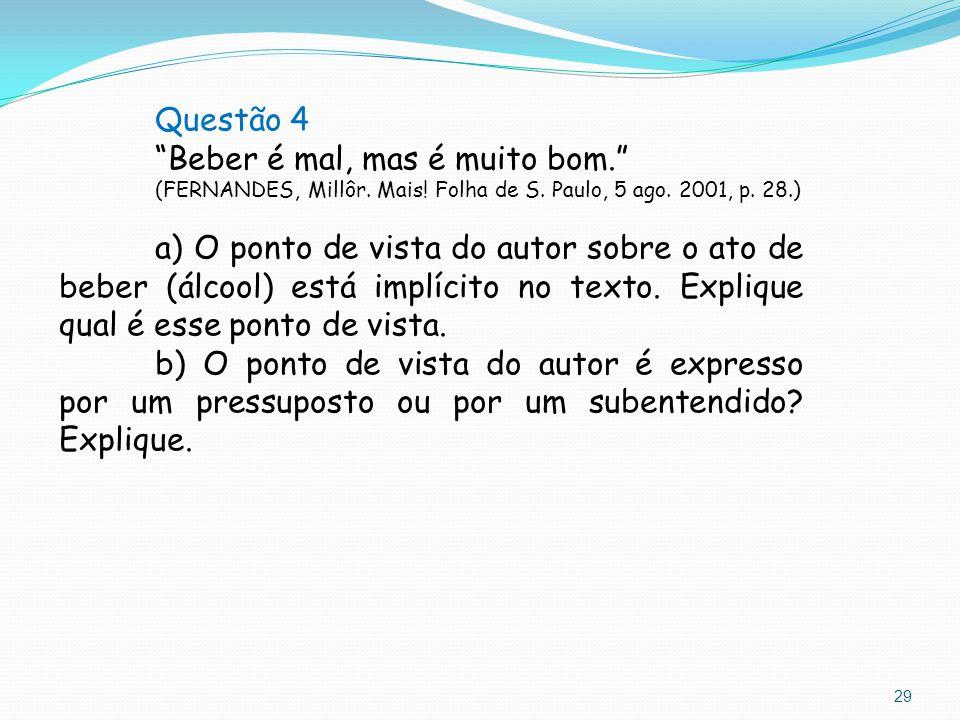 """29 Questão 4 """"Beber é mal, mas é muito bom."""" (FERNANDES, Millôr. Mais! Folha de S. Paulo, 5 ago. 2001, p. 28.) a) O ponto de vista do autor sobre o at"""