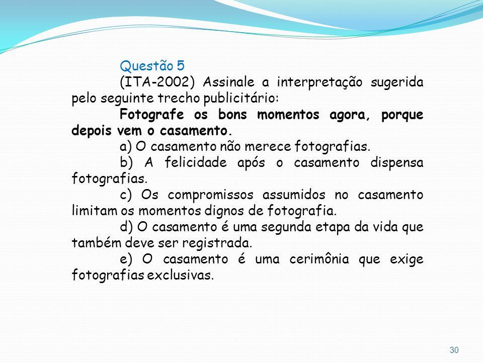30 Questão 5 (ITA-2002) Assinale a interpretação sugerida pelo seguinte trecho publicitário: Fotografe os bons momentos agora, porque depois vem o cas