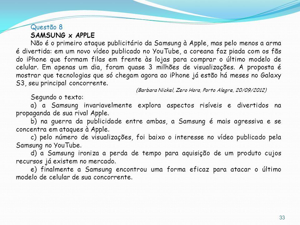 33 Questão 8 SAMSUNG x APPLE Não é o primeiro ataque publicitário da Samsung à Apple, mas pelo menos a arma é divertida: em um novo vídeo publicado no