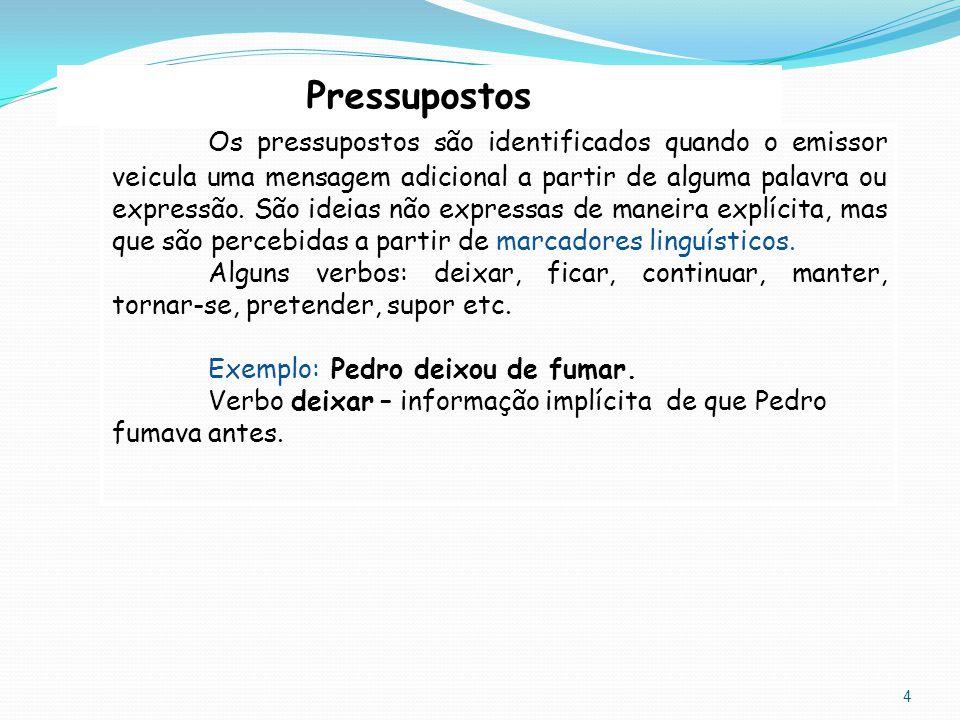 4 Pressupostos Os pressupostos são identificados quando o emissor veicula uma mensagem adicional a partir de alguma palavra ou expressão. São ideias n