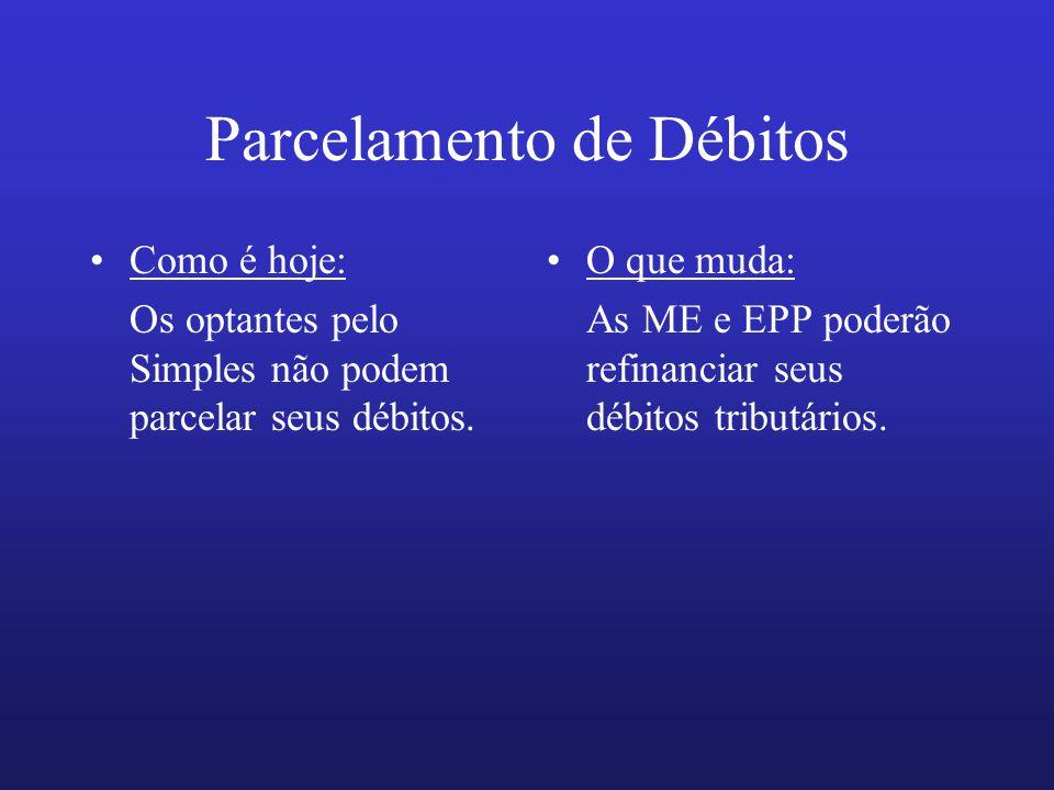 Parcelamento de Débitos Como é hoje: Os optantes pelo Simples não podem parcelar seus débitos. O que muda: As ME e EPP poderão refinanciar seus débito