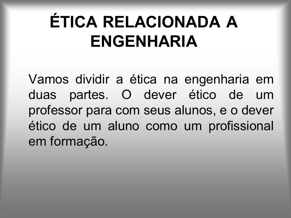 ÉTICA RELACIONADA A ENGENHARIA Vamos dividir a ética na engenharia em duas partes.