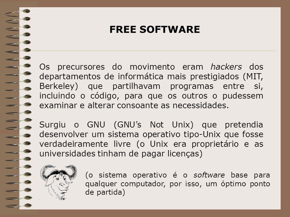 FREE SOFTWARE Os precursores do movimento eram hackers dos departamentos de informática mais prestigiados (MIT, Berkeley) que partilhavam programas entre si, incluindo o código, para que os outros o pudessem examinar e alterar consoante as necessidades.
