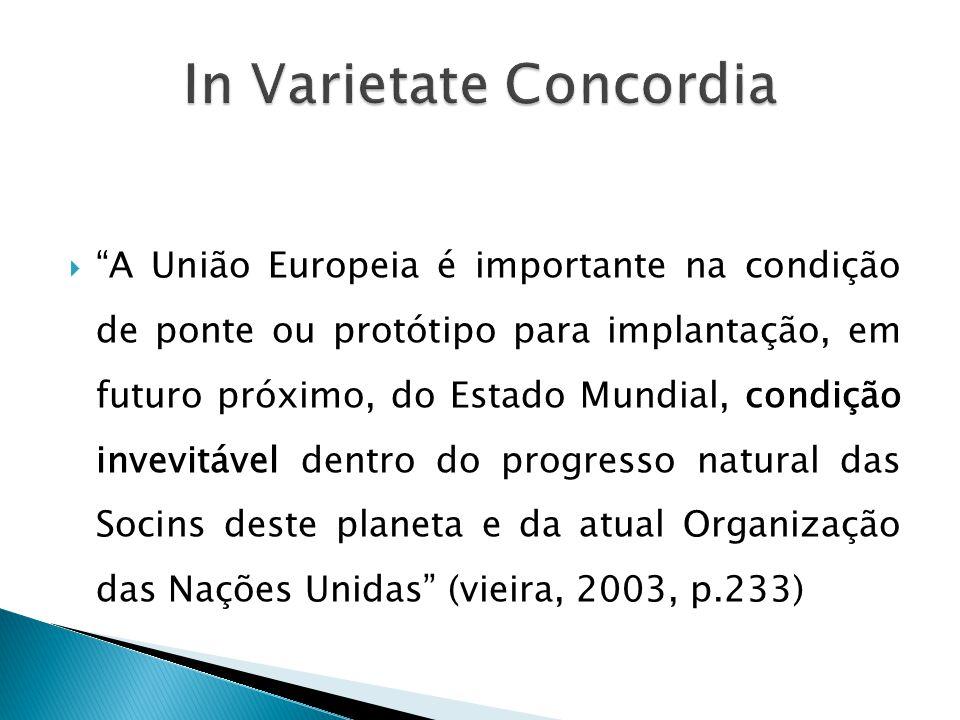  A União Europeia é importante na condição de ponte ou protótipo para implantação, em futuro próximo, do Estado Mundial, condição invevitável dentro do progresso natural das Socins deste planeta e da atual Organização das Nações Unidas (vieira, 2003, p.233)
