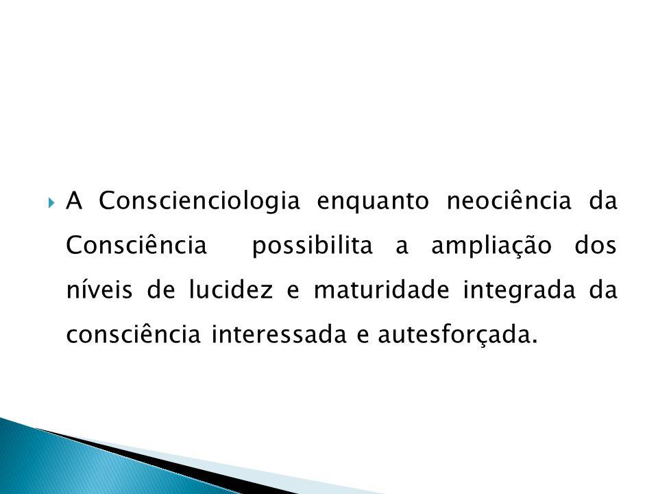  A Conscienciologia enquanto neociência da Consciência possibilita a ampliação dos níveis de lucidez e maturidade integrada da consciência interessada e autesforçada.