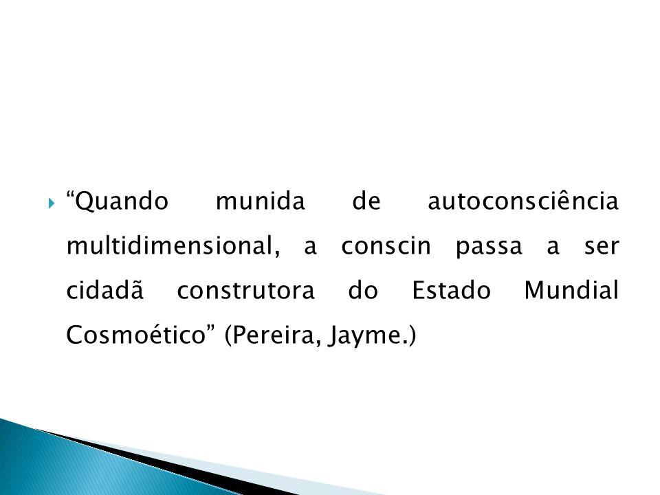  Quando munida de autoconsciência multidimensional, a conscin passa a ser cidadã construtora do Estado Mundial Cosmoético (Pereira, Jayme.)