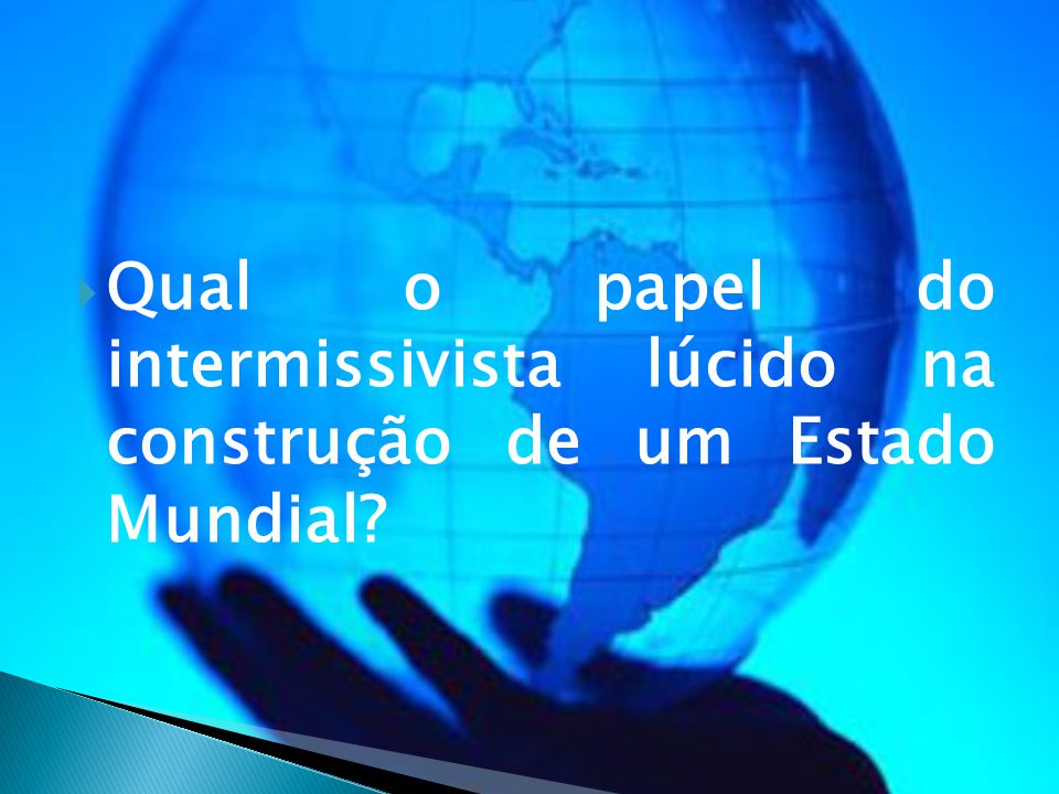  Qual o papel do intermissivista lúcido na construção de um Estado Mundial