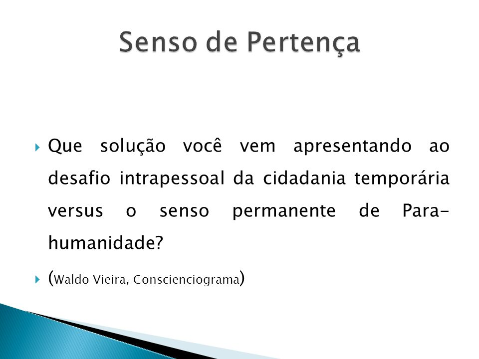  Que solução você vem apresentando ao desafio intrapessoal da cidadania temporária versus o senso permanente de Para- humanidade?  ( Waldo Vieira, C
