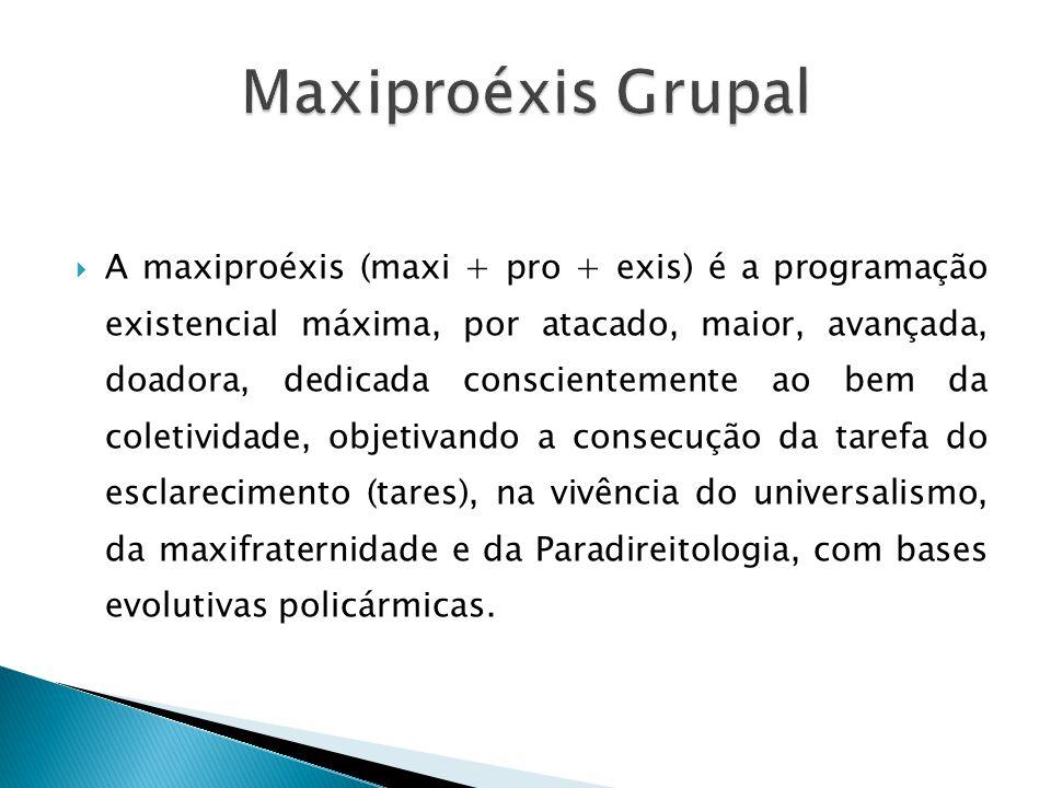  A maxiproéxis (maxi + pro + exis) é a programação existencial máxima, por atacado, maior, avançada, doadora, dedicada conscientemente ao bem da coletividade, objetivando a consecução da tarefa do esclarecimento (tares), na vivência do universalismo, da maxifraternidade e da Paradireitologia, com bases evolutivas policármicas.