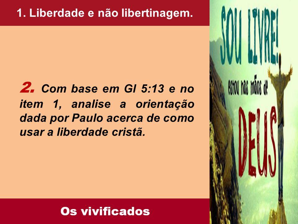 1. Liberdade e não libertinagem. 2. Com base em Gl 5:13 e no item 1, analise a orientação dada por Paulo acerca de como usar a liberdade cristã.