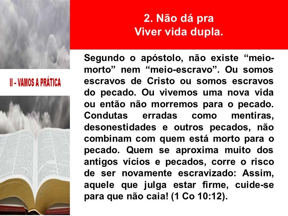 """Segundo o apóstolo, não existe """"meio- morto"""" nem """"meio-escravo"""". Ou somos escravos de Cristo ou somos escravos do pecado. Ou vivemos uma nova vida ou"""