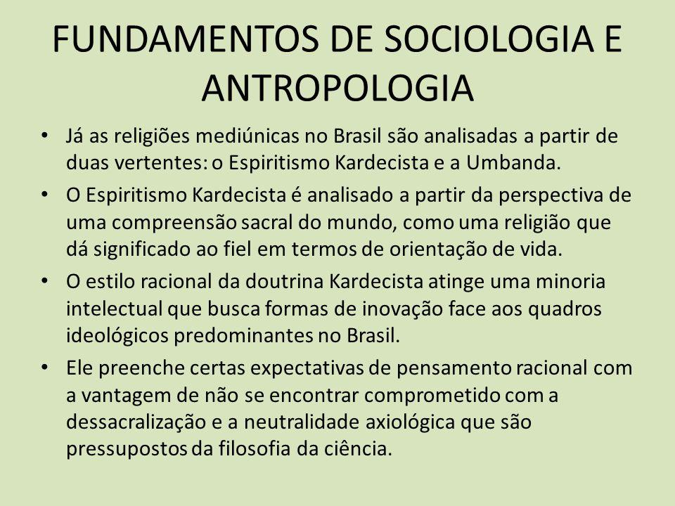 FUNDAMENTOS DE SOCIOLOGIA E ANTROPOLOGIA Já as religiões mediúnicas no Brasil são analisadas a partir de duas vertentes: o Espiritismo Kardecista e a Umbanda.