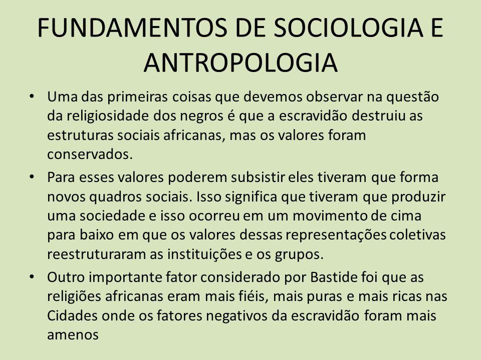 FUNDAMENTOS DE SOCIOLOGIA E ANTROPOLOGIA Uma das primeiras coisas que devemos observar na questão da religiosidade dos negros é que a escravidão destruiu as estruturas sociais africanas, mas os valores foram conservados.