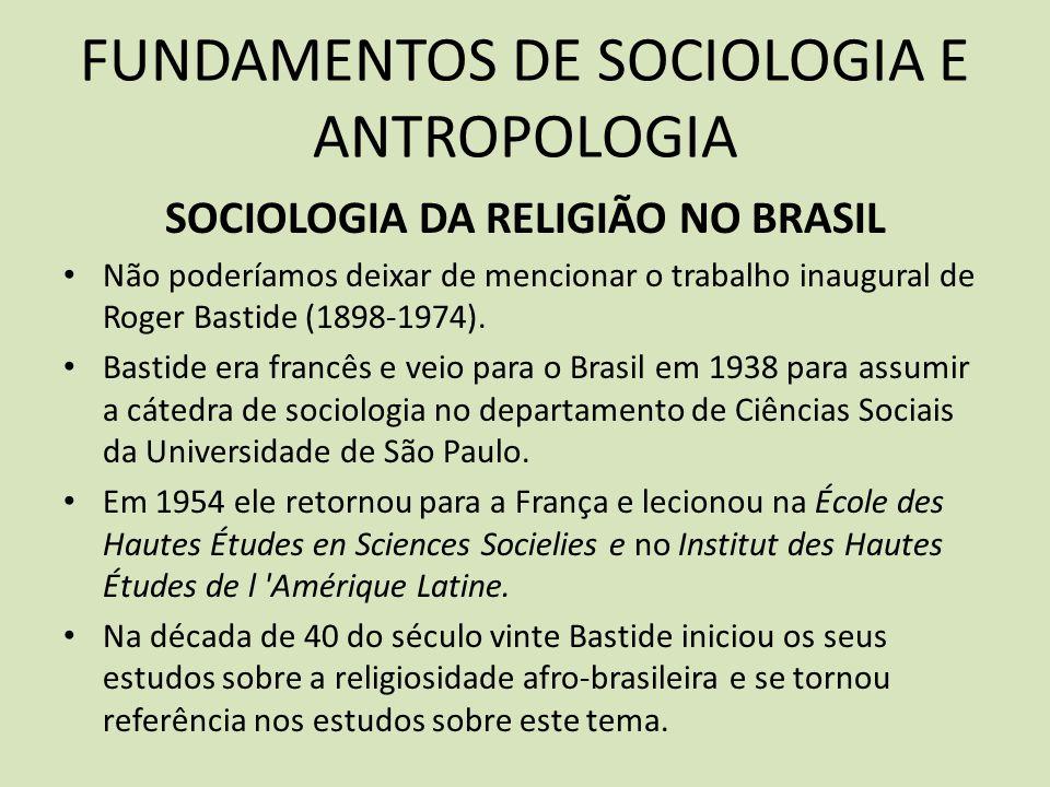 FUNDAMENTOS DE SOCIOLOGIA E ANTROPOLOGIA SOCIOLOGIA DA RELIGIÃO NO BRASIL Não poderíamos deixar de mencionar o trabalho inaugural de Roger Bastide (1898-1974).