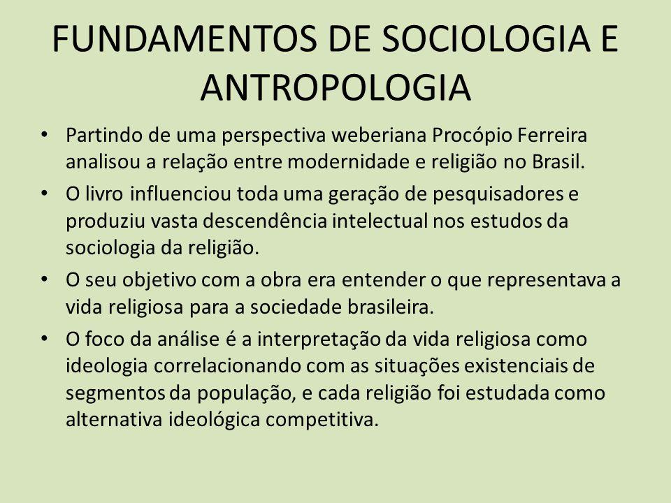 FUNDAMENTOS DE SOCIOLOGIA E ANTROPOLOGIA Partindo de uma perspectiva weberiana Procópio Ferreira analisou a relação entre modernidade e religião no Brasil.