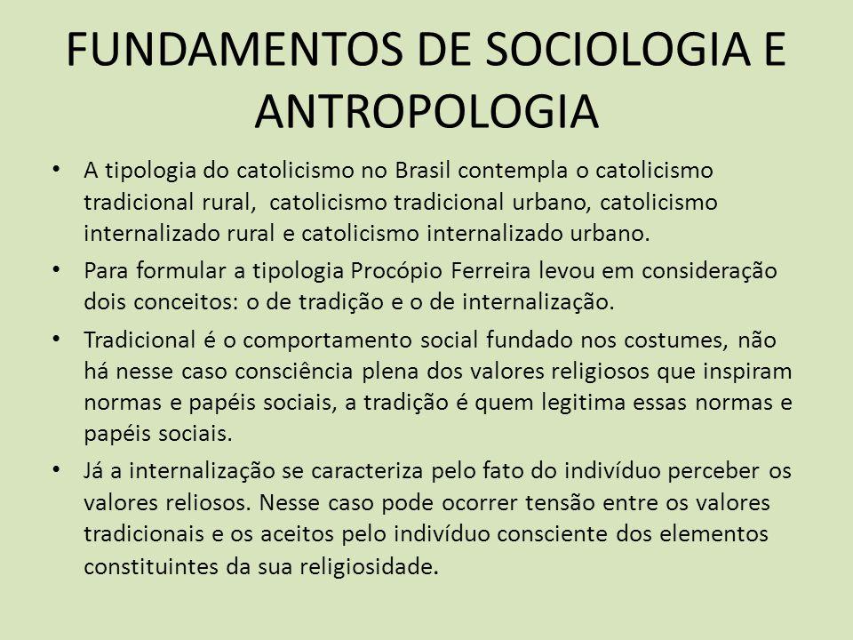 FUNDAMENTOS DE SOCIOLOGIA E ANTROPOLOGIA A tipologia do catolicismo no Brasil contempla o catolicismo tradicional rural, catolicismo tradicional urbano, catolicismo internalizado rural e catolicismo internalizado urbano.
