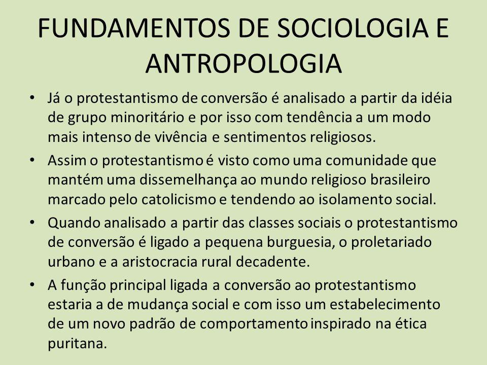 FUNDAMENTOS DE SOCIOLOGIA E ANTROPOLOGIA Já o protestantismo de conversão é analisado a partir da idéia de grupo minoritário e por isso com tendência a um modo mais intenso de vivência e sentimentos religiosos.