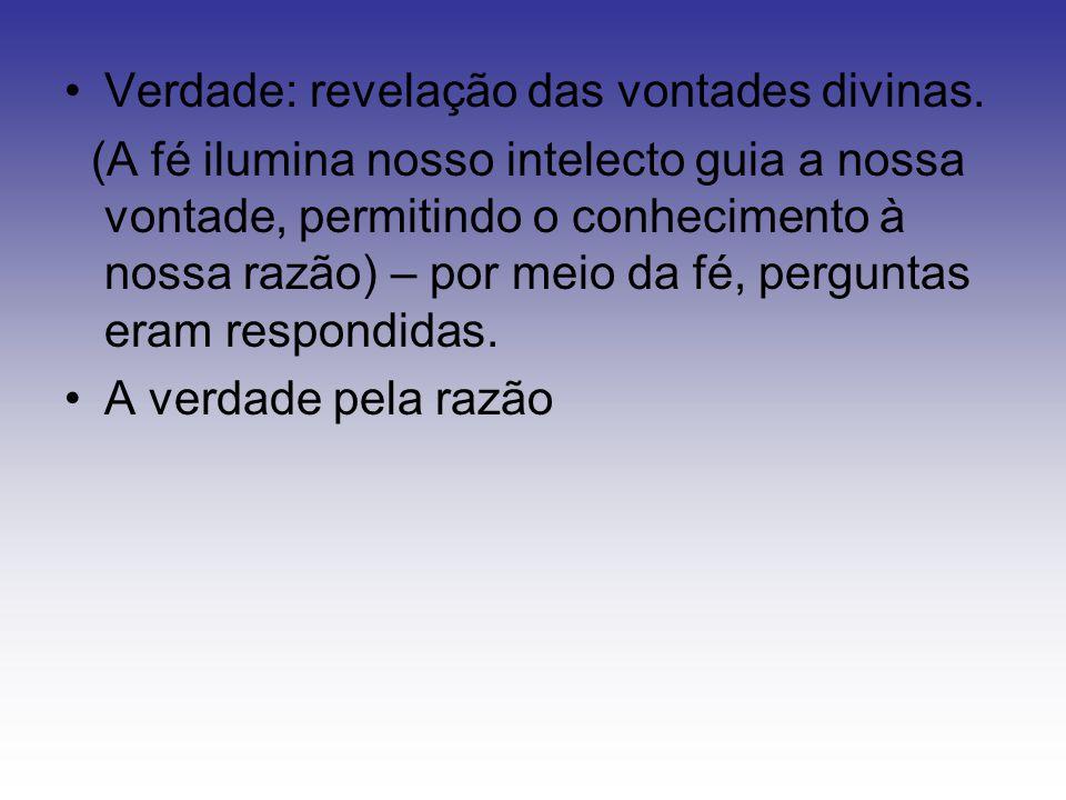 Verdade: revelação das vontades divinas. (A fé ilumina nosso intelecto guia a nossa vontade, permitindo o conhecimento à nossa razão) – por meio da fé