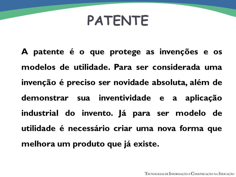 PATENTE A patente é o que protege as invenções e os modelos de utilidade. Para ser considerada uma invenção é preciso ser novidade absoluta, além de d
