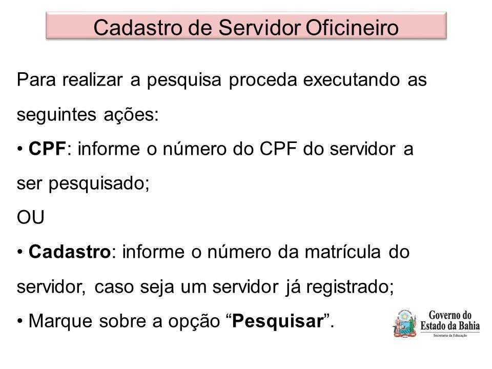 Cadastro de Servidor Oficineiro Para realizar a pesquisa proceda executando as seguintes ações: CPF: informe o número do CPF do servidor a ser pesquis