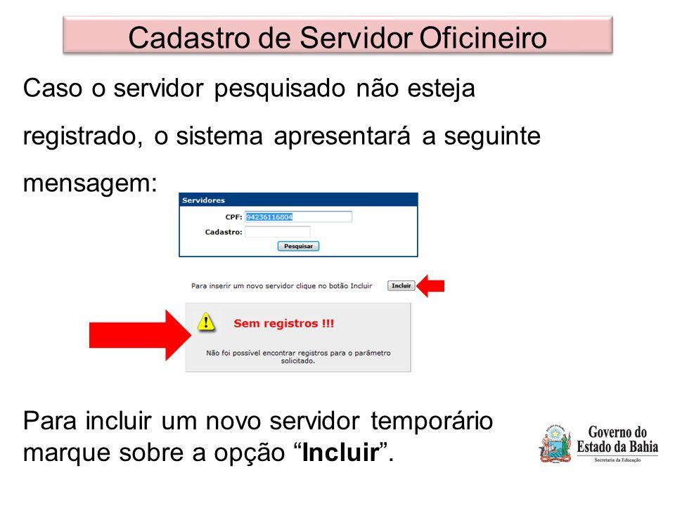 Cadastro de Servidor Oficineiro Caso o servidor pesquisado não esteja registrado, o sistema apresentará a seguinte mensagem: Para incluir um novo servidor temporário marque sobre a opção Incluir .
