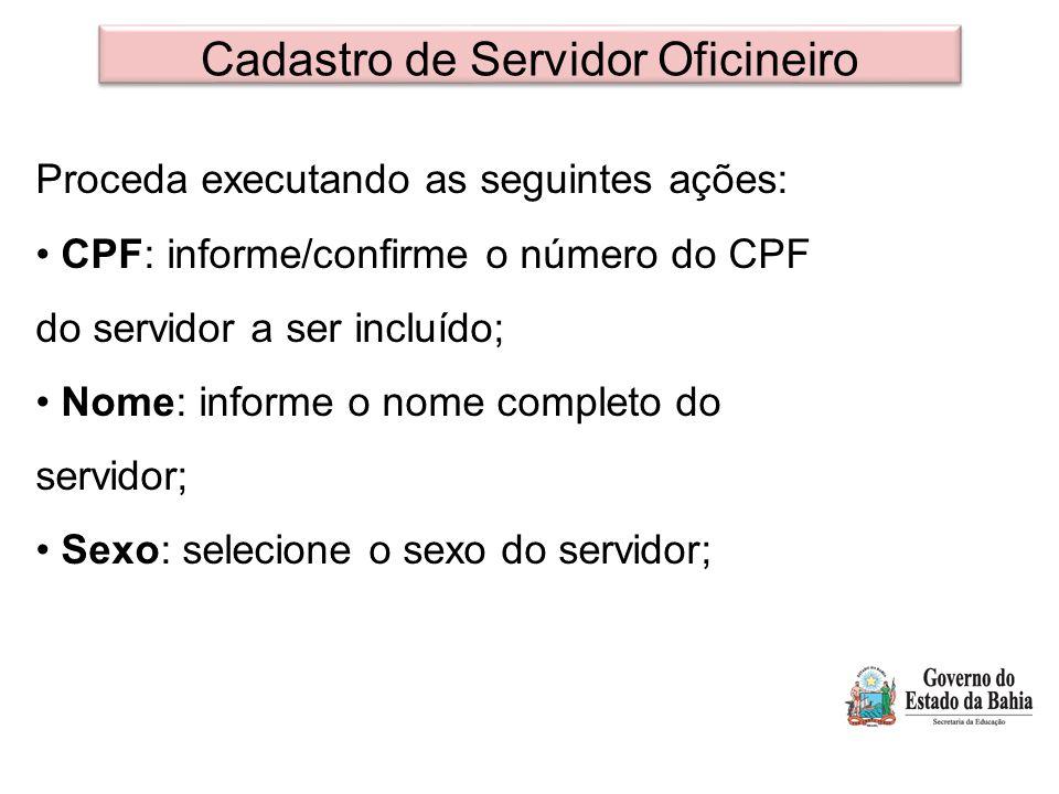 Cadastro de Servidor Oficineiro Proceda executando as seguintes ações: CPF: informe/confirme o número do CPF do servidor a ser incluído; Nome: informe o nome completo do servidor; Sexo: selecione o sexo do servidor;