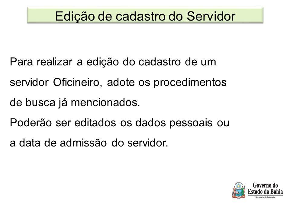 Edição de cadastro do Servidor Para realizar a edição do cadastro de um servidor Oficineiro, adote os procedimentos de busca já mencionados. Poderão s