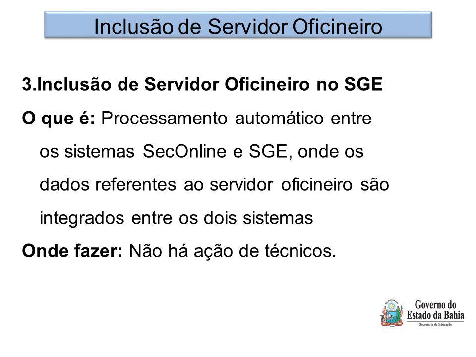 Inclusão de Servidor Oficineiro 3.Inclusão de Servidor Oficineiro no SGE O que é: Processamento automático entre os sistemas SecOnline e SGE, onde os dados referentes ao servidor oficineiro são integrados entre os dois sistemas Onde fazer: Não há ação de técnicos.