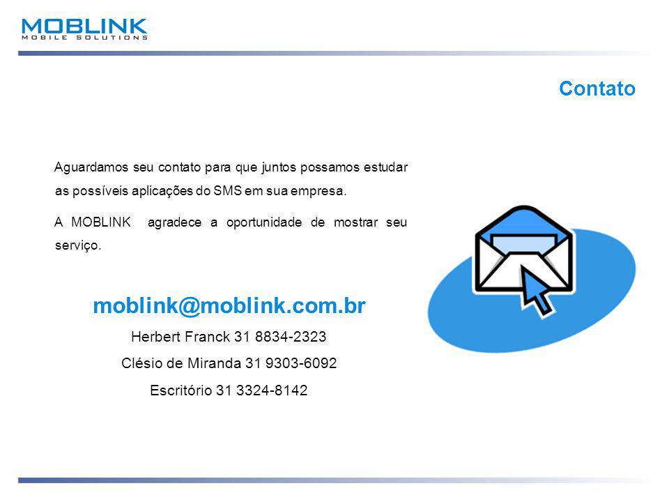 moblink@moblink.com.br Herbert Franck 31 8834-2323 Clésio de Miranda 31 9303-6092 Escritório 31 3324-8142 Contato Aguardamos seu contato para que juntos possamos estudar as possíveis aplicações do SMS em sua empresa.
