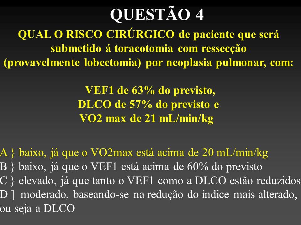 QUAL O RISCO CIRÚRGICO de paciente que será submetido á toracotomia com ressecção (provavelmente lobectomia) por neoplasia pulmonar, com: VEF1 de 63% do previsto, DLCO de 57% do previsto e VO2 max de 21 mL/min/kg A } baixo, já que o VO2max está acima de 20 mL/min/kg B } baixo, já que o VEF1 está acima de 60% do previsto C } elevado, já que tanto o VEF1 como a DLCO estão reduzidos D ] moderado, baseando-se na redução do índice mais alterado, ou seja a DLCO QUESTÃO 4