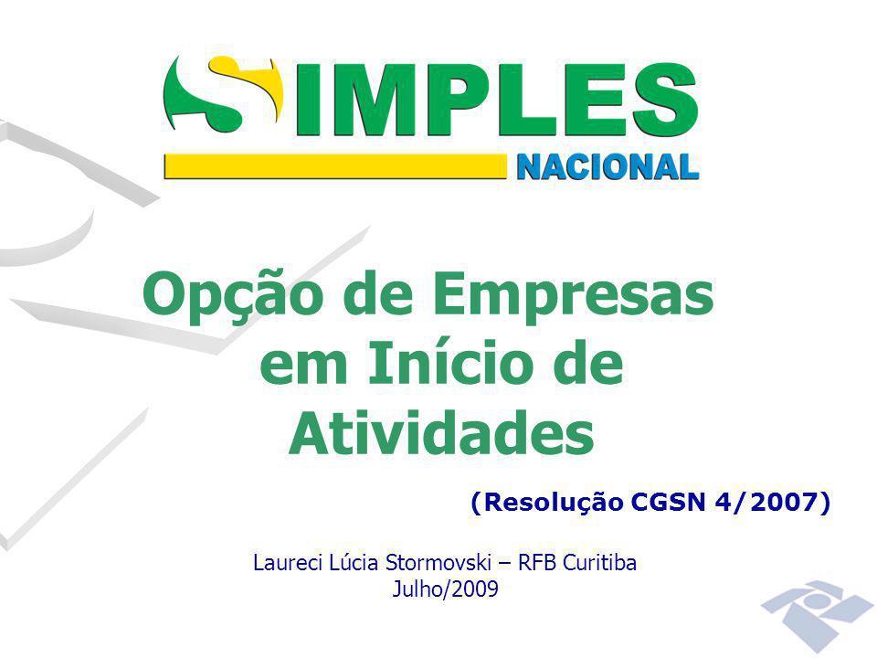 Opção de Empresas em Início de Atividades (Resolução CGSN 4/2007) Laureci Lúcia Stormovski – RFB Curitiba Julho/2009