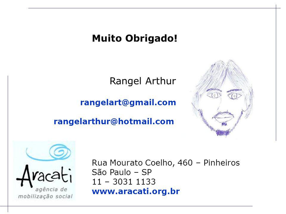 Rua Mourato Coelho, 460 – Pinheiros São Paulo – SP 11 – 3031 1133 www.aracati.org.br Rangel Arthur rangelart@gmail.com rangelarthur@hotmail.com Muito Obrigado!