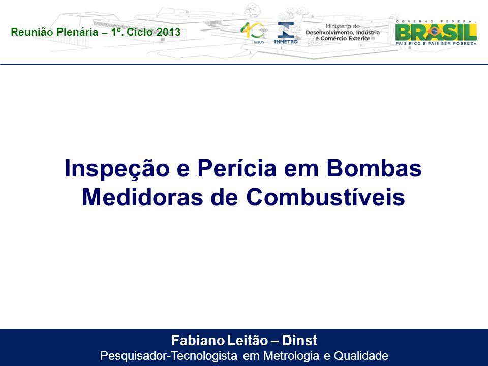 Reunião Plenária – 1º. Ciclo 2013 Fabiano Leitão – Dinst Pesquisador-Tecnologista em Metrologia e Qualidade Inspeção e Perícia em Bombas Medidoras de