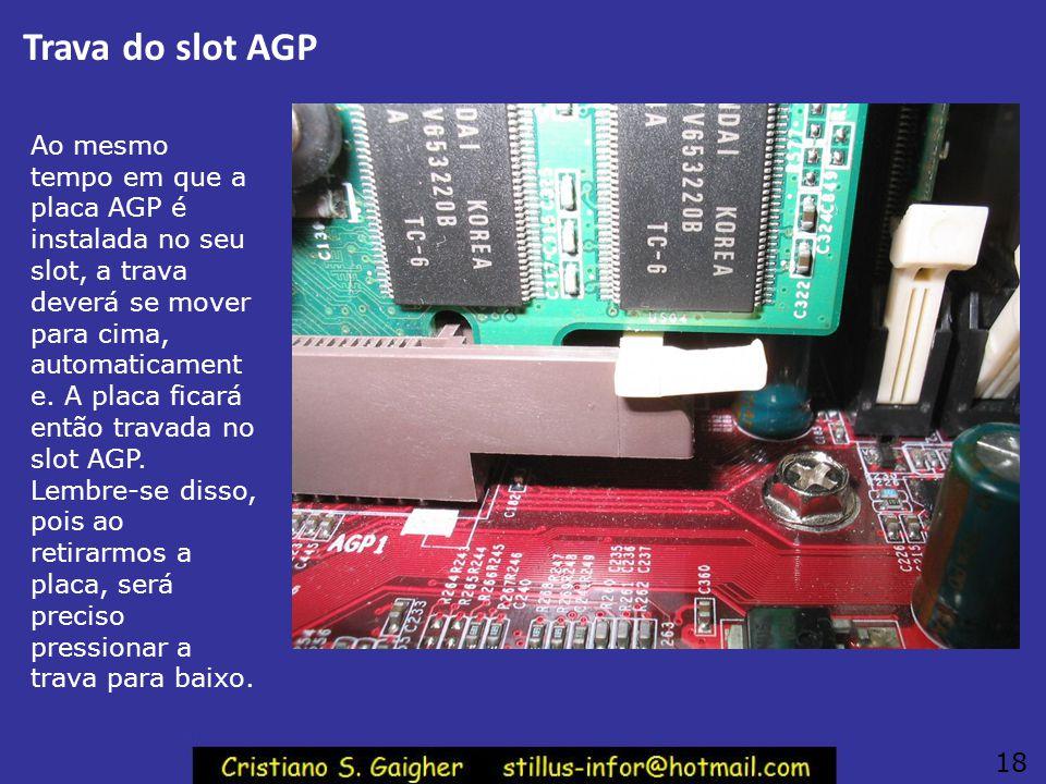 Placa de vídeo AGP instalada Encaixe a placa de vídeo cuidadosament e no seu slot. Verifique se ficou realmente bem encaixada. Observe a operação da t