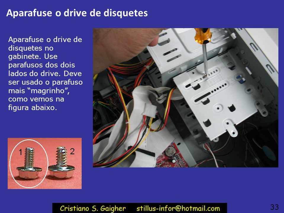 Inserindo o drive no gabinete Depois que você conectar os cabos e conferir as ligações, introduza o drive pela parte frontal do gabinete. 32