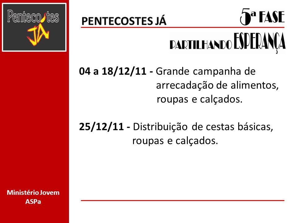 Ministério Jovem ASPa 04 a 18/12/11 - Grande campanha de arrecadação de alimentos, roupas e calçados. 25/12/11 - Distribuição de cestas básicas, roupa