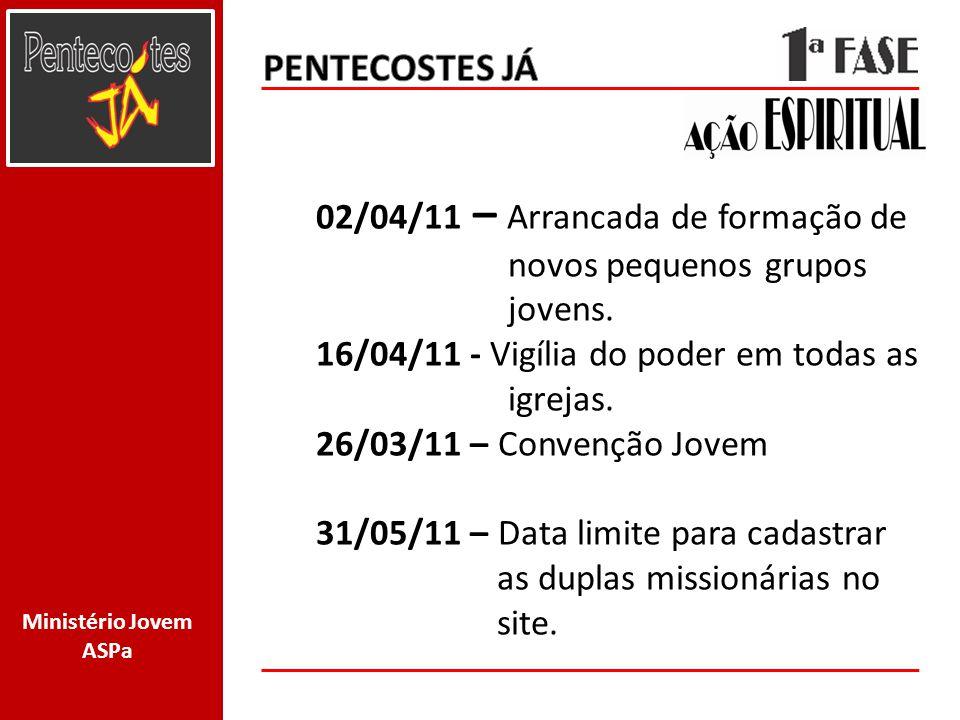 Ministério Jovem ASPa 02/04/11 – Arrancada de formação de novos pequenos grupos jovens. 16/04/11 - Vigília do poder em todas as igrejas. 26/03/11 – Co