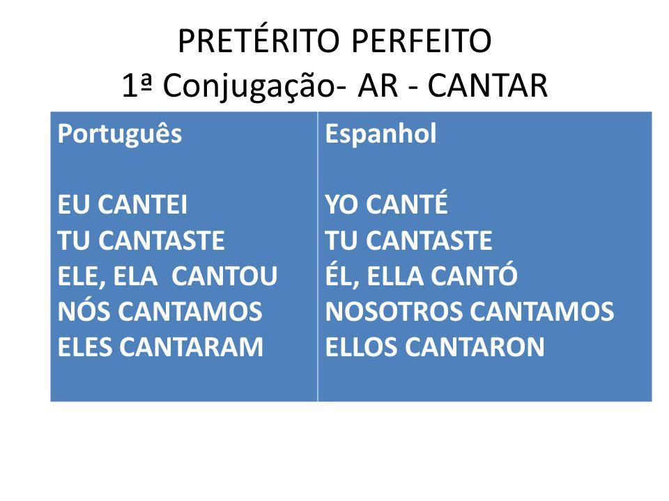 PRETÉRITO PERFEITO 1ª Conjugação- AR - CANTAR Português EU CANTEI TU CANTASTE ELE, ELA CANTOU NÓS CANTAMOS ELES CANTARAM Espanhol YO CANTÉ TU CANTASTE ÉL, ELLA CANTÓ NOSOTROS CANTAMOS ELLOS CANTARON