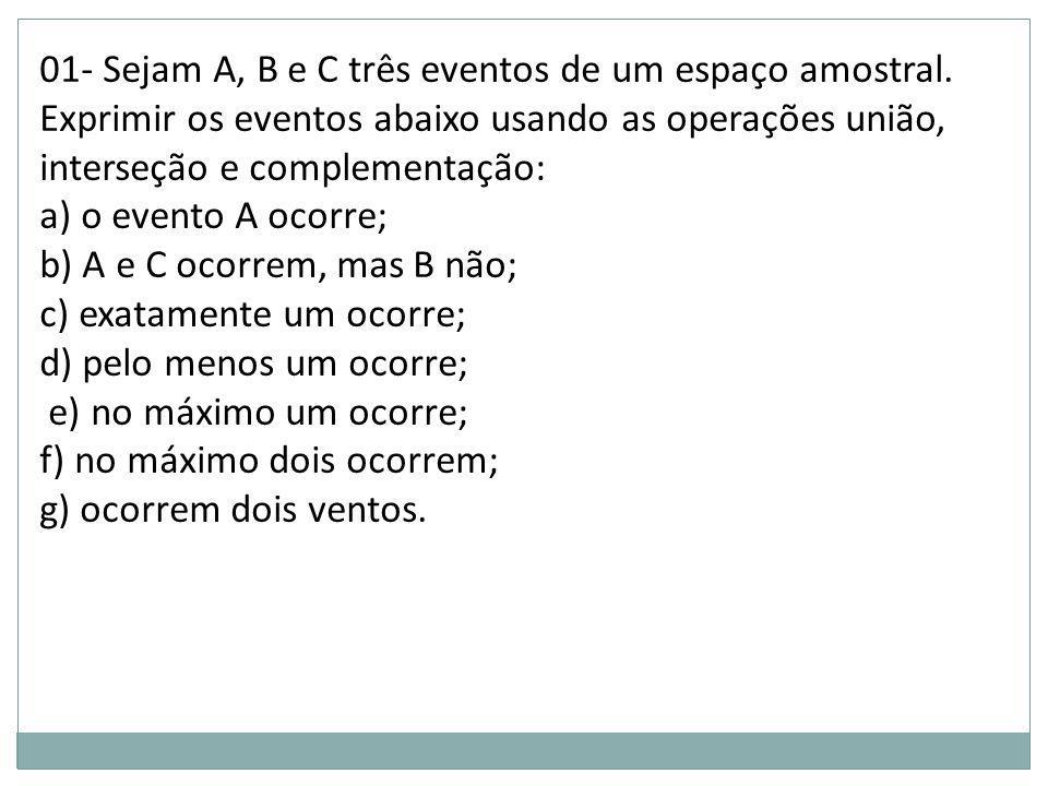 01- Sejam A, B e C três eventos de um espaço amostral. Exprimir os eventos abaixo usando as operações união, interseção e complementação: a) o evento