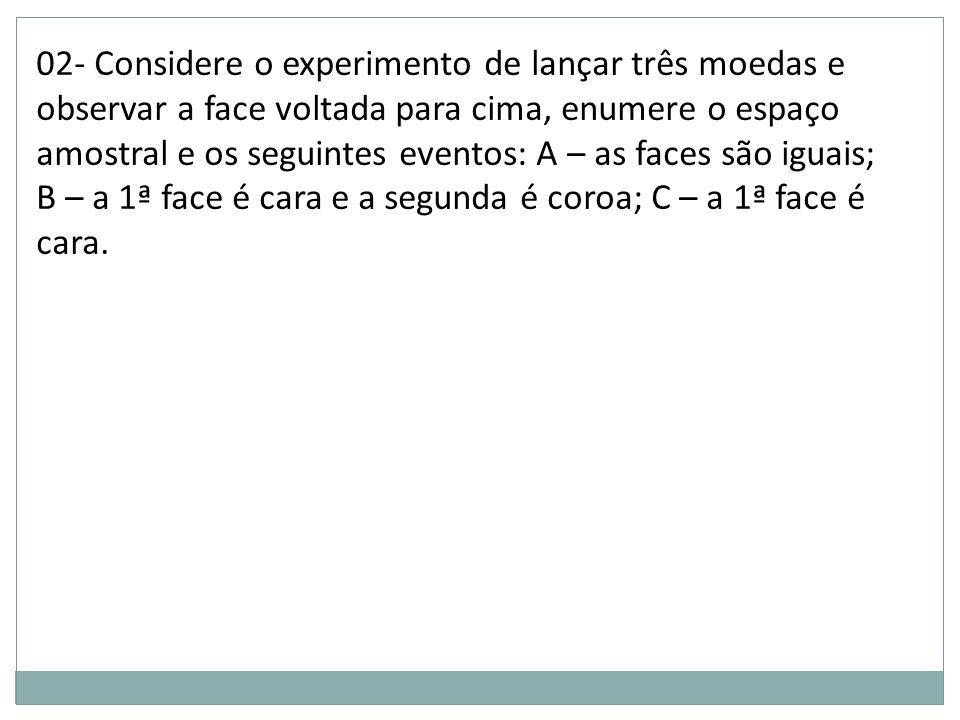 02- Considere o experimento de lançar três moedas e observar a face voltada para cima, enumere o espaço amostral e os seguintes eventos: A – as faces