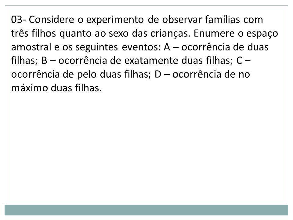 03- Considere o experimento de observar famílias com três filhos quanto ao sexo das crianças. Enumere o espaço amostral e os seguintes eventos: A – oc