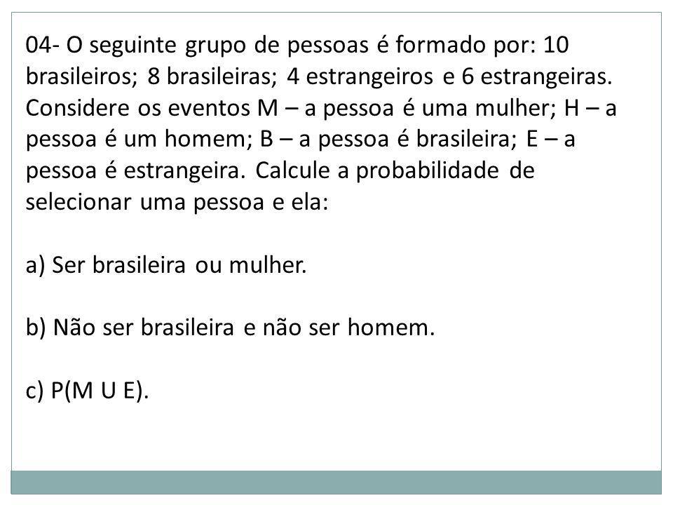 04- O seguinte grupo de pessoas é formado por: 10 brasileiros; 8 brasileiras; 4 estrangeiros e 6 estrangeiras. Considere os eventos M – a pessoa é uma