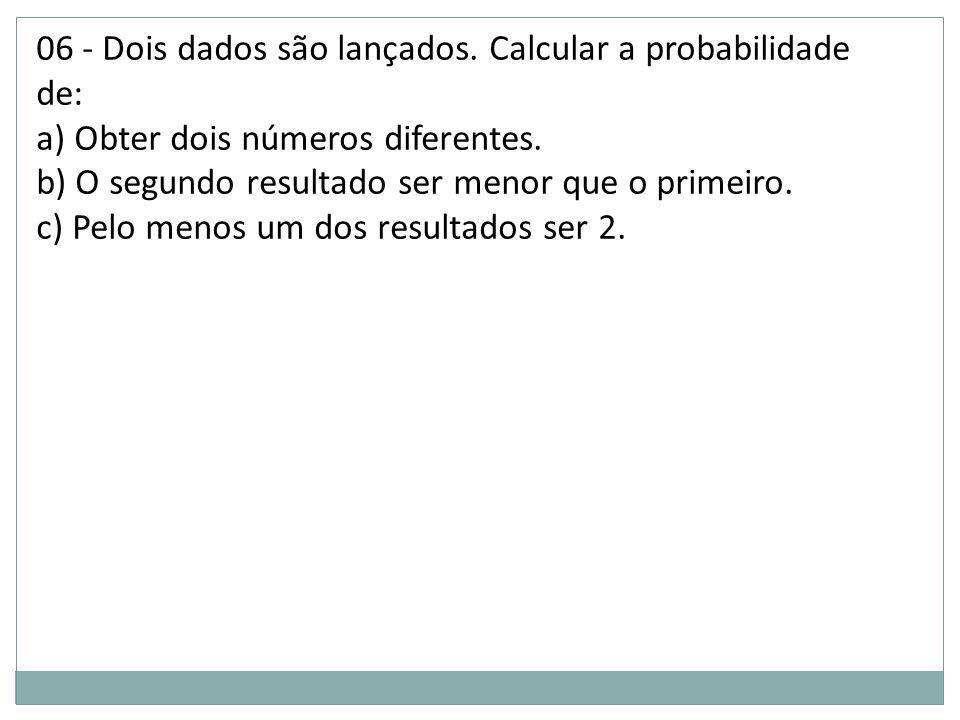 06 - Dois dados são lançados. Calcular a probabilidade de: a) Obter dois números diferentes. b) O segundo resultado ser menor que o primeiro. c) Pelo