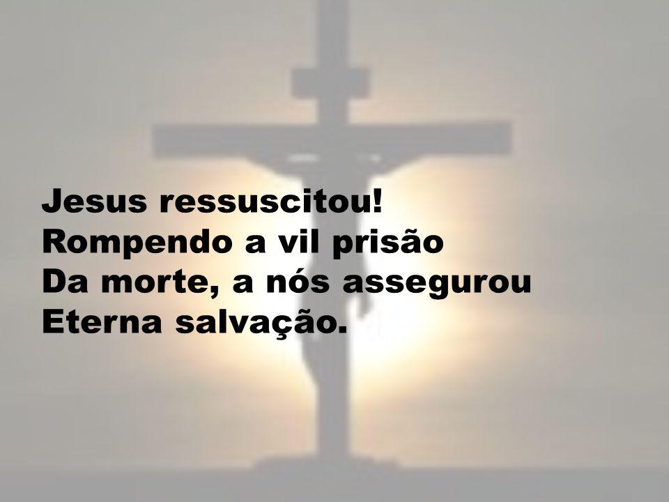Jesus ressuscitou! Rompendo a vil prisão Da morte, a nós assegurou Eterna salvação.