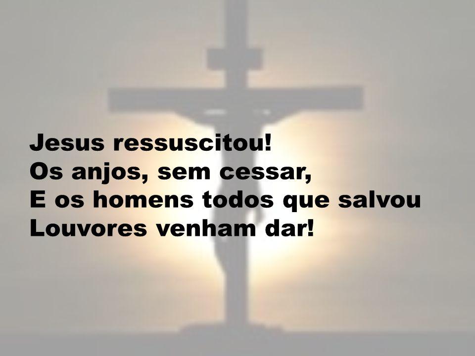 Jesus ressuscitou! Os anjos, sem cessar, E os homens todos que salvou Louvores venham dar!